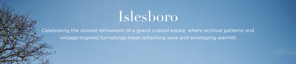 Islesboro: Celebrating the storied refinement of a grand coastal estate, where archival patterns and vintage-inspired furnishings meet refreshing ease and enveloping warmth